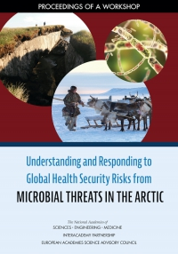 Figure 1. The National Academies of Sciences, Engineering, and Medicine in collaboration with the InterAcademy Partnership and the European Academies Science Advisory Committee organized a workshop on Understanding and Responding to Global Health Security Risks from Microbial Threats in the Arctic, and released the workshop proceedings in September 2020. This is the workshop report cover image.